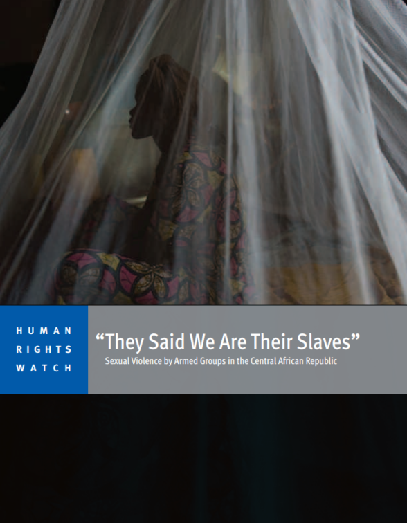HRW - They Said We Are Their Slaves - Sexual Violence by Armed Groups in the CAR